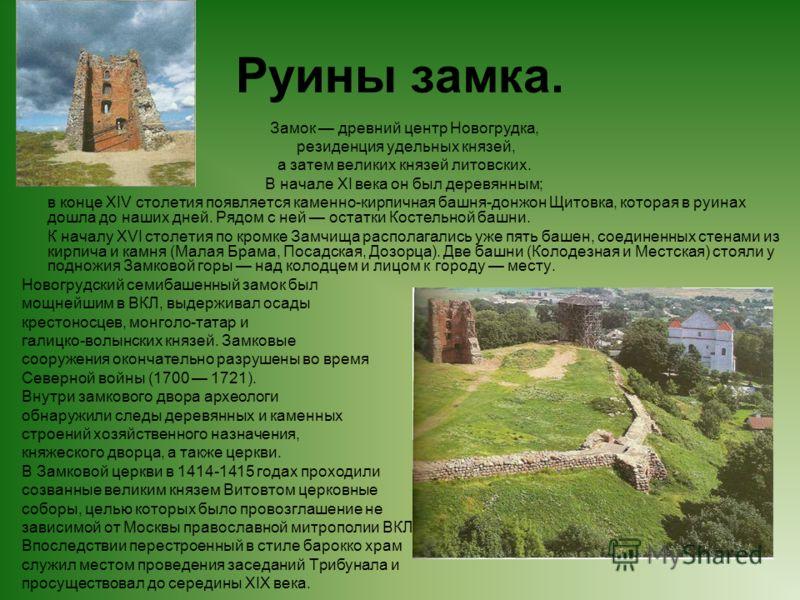 Руины замка. Замок древний центр Новогрудка, резиденция удельных князей, а затем великих князей литовских. В начале XI века он был деревянным; в конце XIV столетия появляется каменно-кирпичная башня-донжон Щитовка, которая в руинах дошла до наших дне