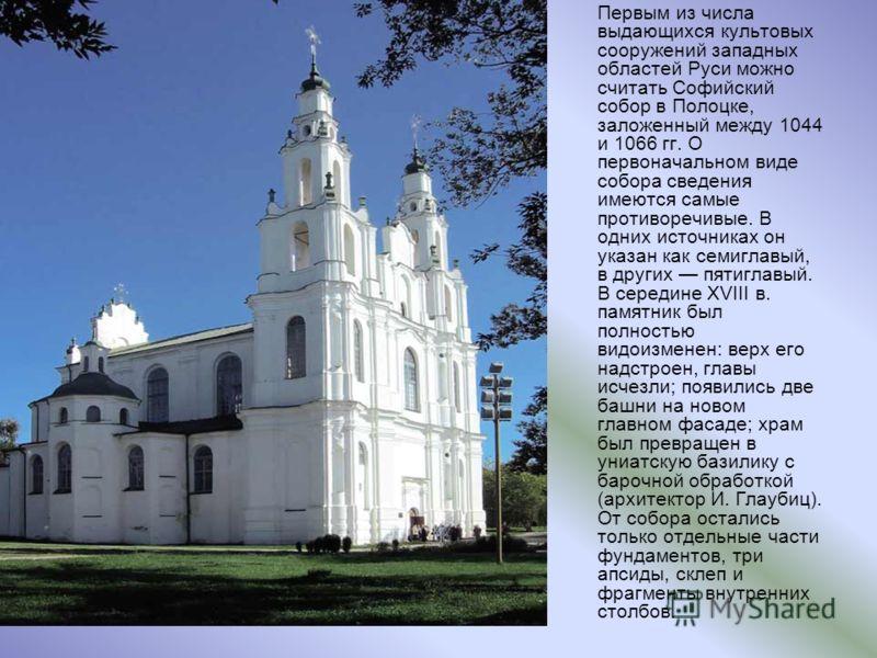 Первым из числа выдающихся культовых сооружений западных областей Руси можно считать Софийский собор в Полоцке, заложенный между 1044 и 1066 гг. О первоначальном виде собора сведения имеются самые противоречивые. В одних источниках он указан как семи