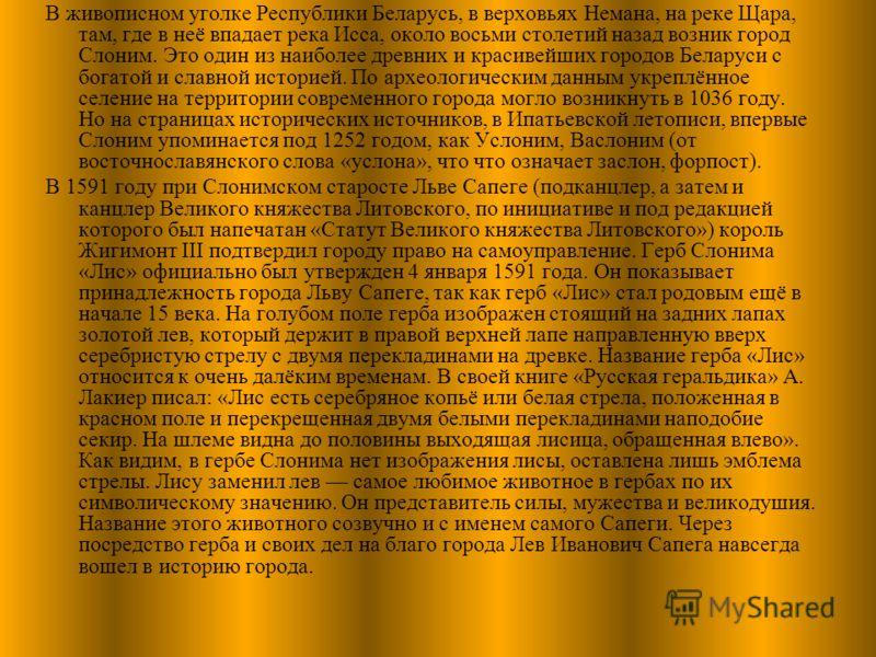 В живописном уголке Республики Беларусь, в верховьях Немана, на реке Щара, там, где в неё впадает река Исса, около восьми столетий назад возник город Слоним. Это один из наиболее древних и красивейших городов Беларуси с богатой и славной историей. По