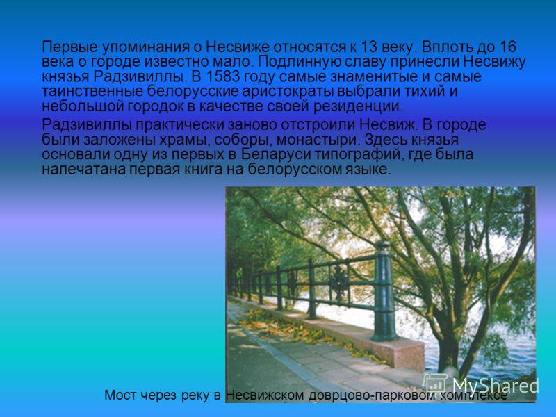 Первые упоминания о Несвиже относятся к 13 веку. Вплоть до 16 века о городе известно мало. Подлинную славу принесли Несвижу князья Радзивиллы. В 1583 году самые знаменитые и самые таинственные белорусские аристократы выбрали тихий и небольшой городок