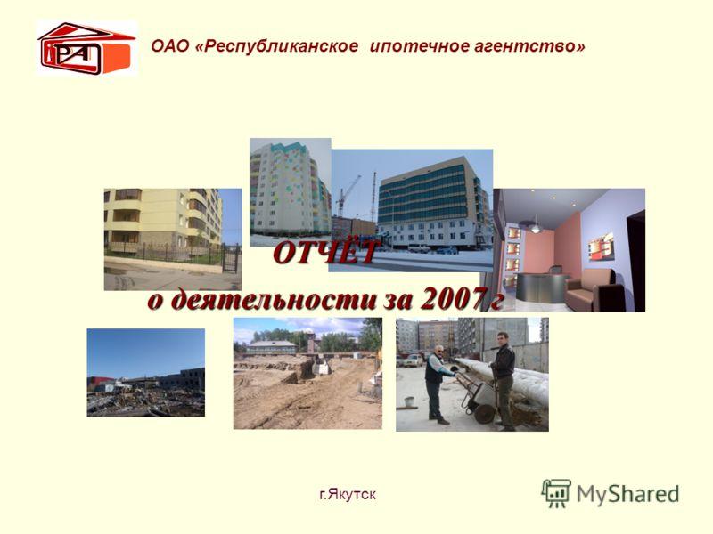 ОТЧЁТ о деятельности за 2007 г ОАО «Республиканское ипотечное агентство» г.Якутск