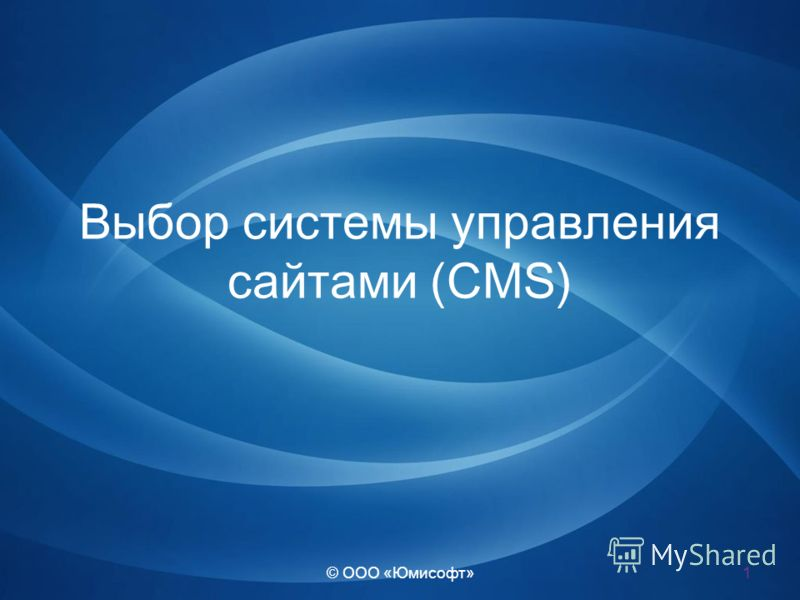 © ООО « Юмисофт » Выбор системы управления сайтами (CMS) 1