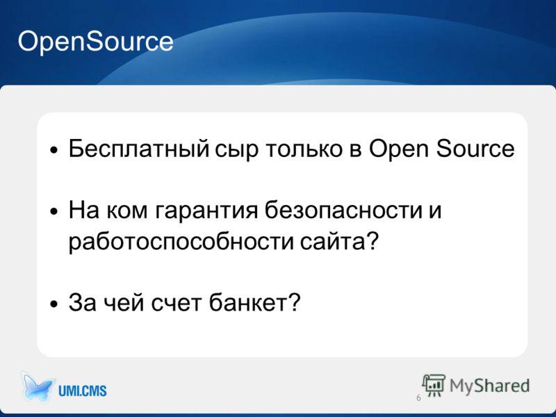 OpenSource Бесплатный сыр только в Open Source На ком гарантия безопасности и работоспособности сайта? За чей счет банкет? 6