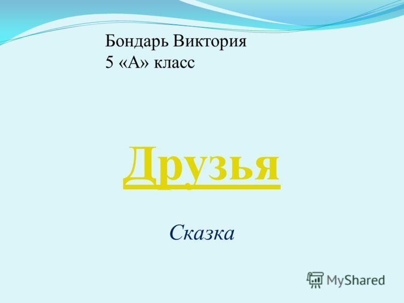 Бондарь Виктория 5 «А» класс Друзья Сказка