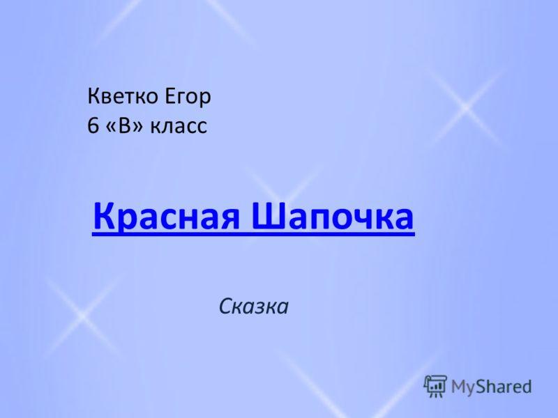 Кветко Егор 6 «В» класс Красная Шапочка Сказка