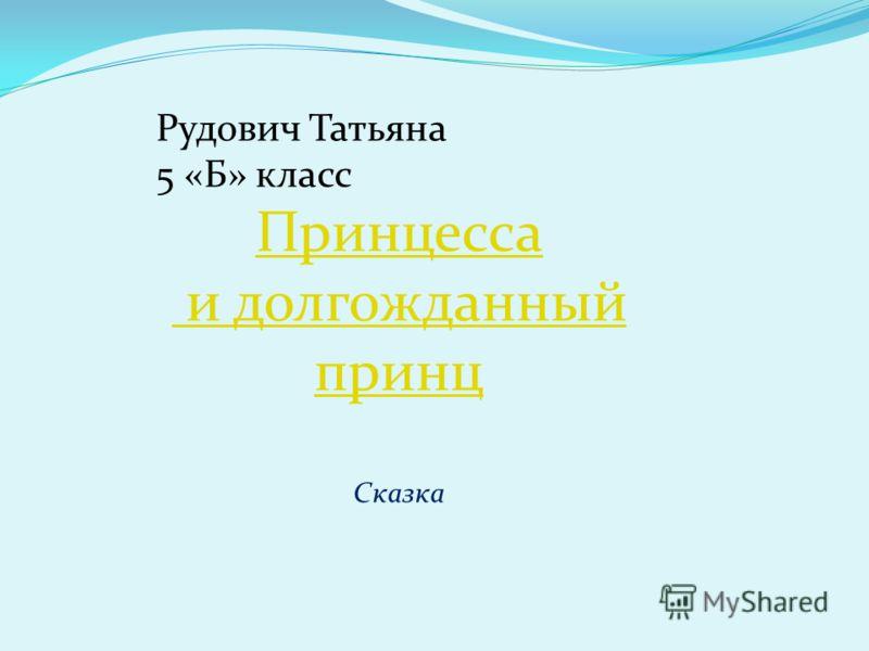 Рудович Татьяна 5 «Б» класс Принцесса и долгожданный принц Сказка