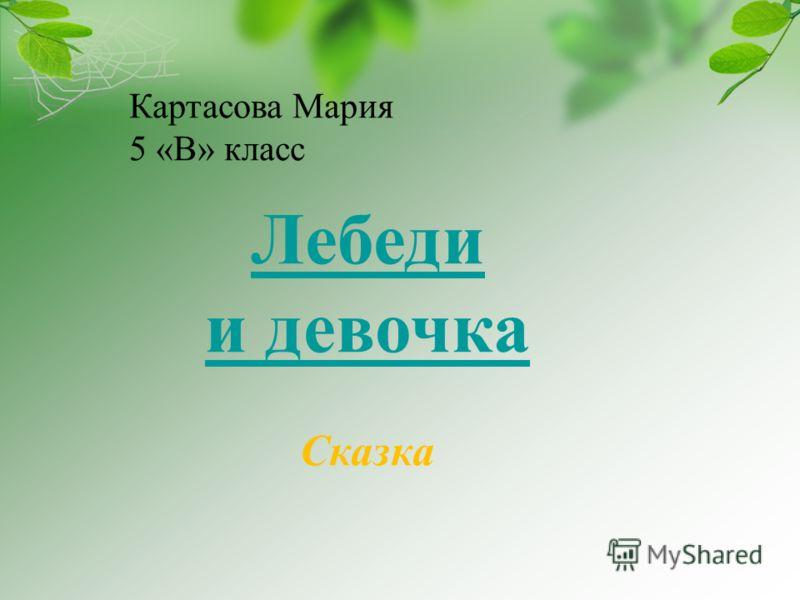 Картасова Мария 5 «В» класс Лебеди и девочка Сказка