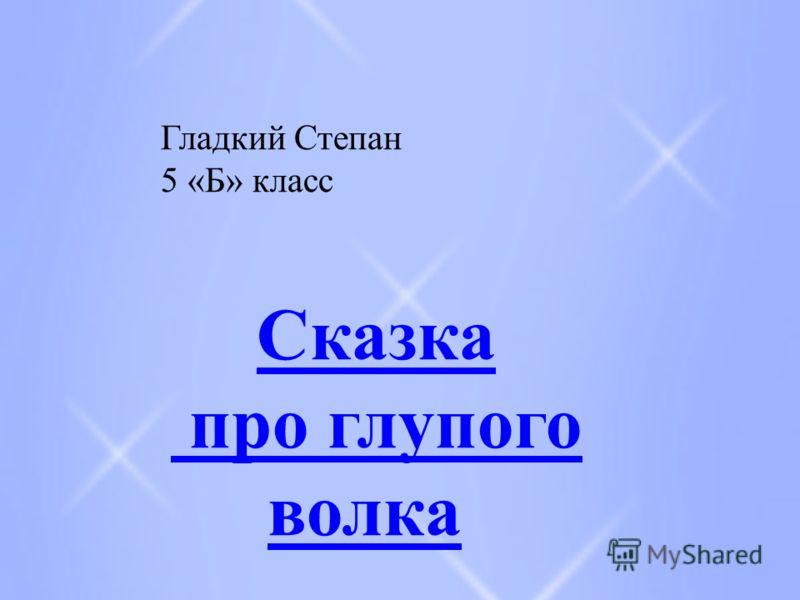 Гладкий Степан 5 «Б» класс Сказка про глупого волка