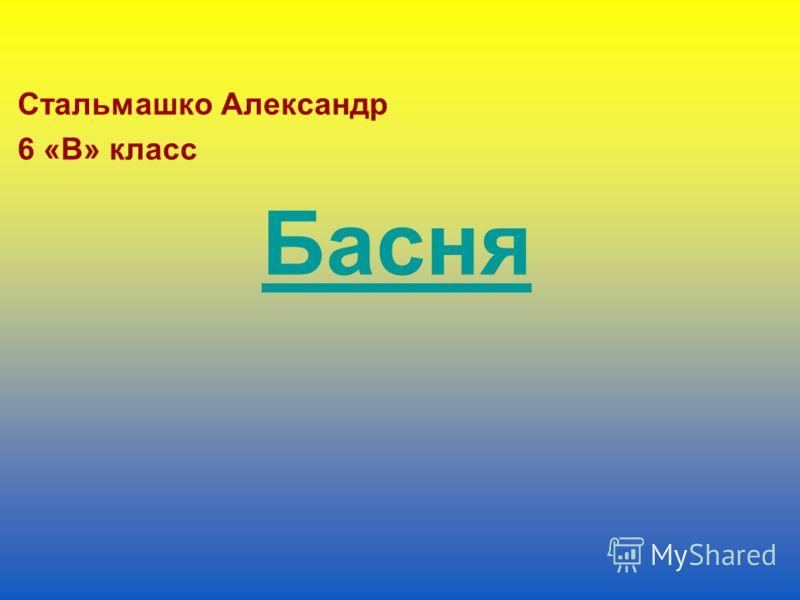 Стальмашко Александр 6 «В» класс Басня