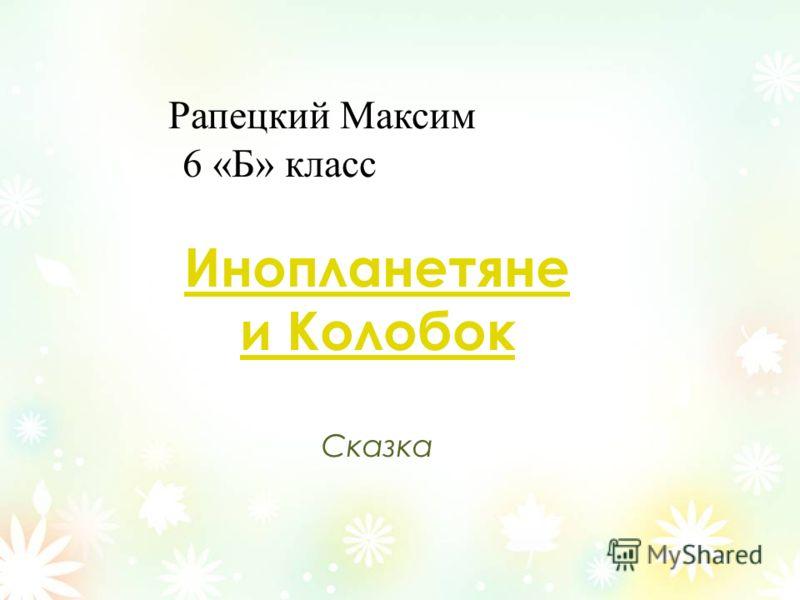 Рапецкий Максим 6 «Б» класс Инопланетяне и Колобок Сказка