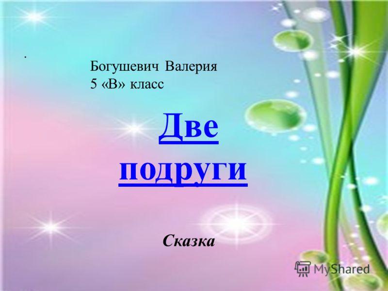 . Богушевич Валерия 5 «В» класс Две подруги Сказка