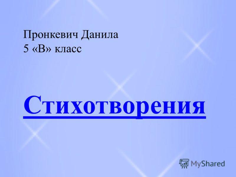 Пронкевич Данила 5 «В» класс Стихотворения