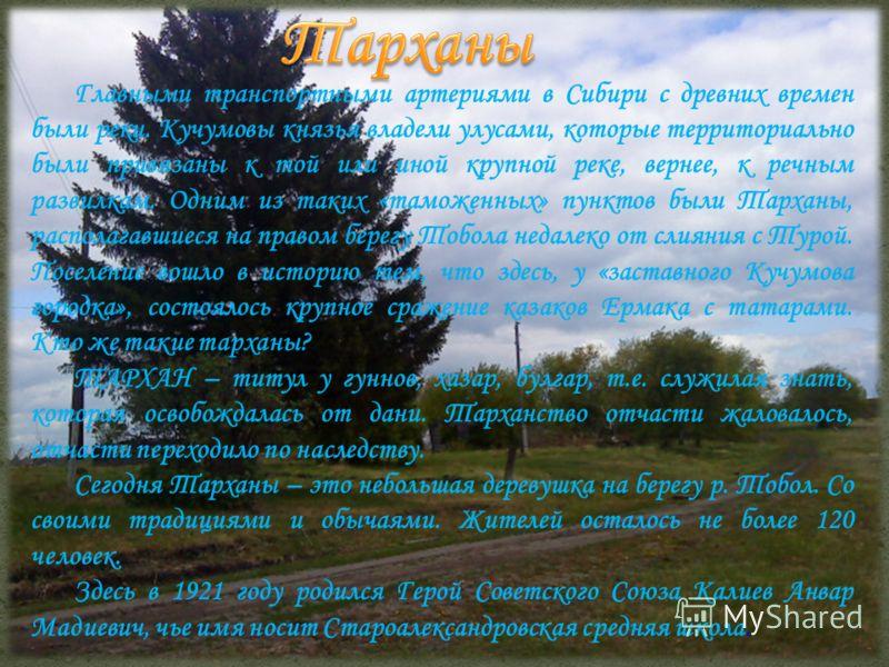 Главными транспортными артериями в Сибири с древних времен были реки. Кучумовы князья владели улусами, которые территориально были привязаны к той или иной крупной реке, вернее, к речным развилкам. Одним из таких «таможенных» пунктов были Тарханы, ра