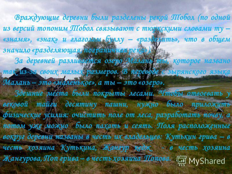 Враждующие деревни были разделены рекой Тобол (по одной из версий топоним Тобол связывают с тюркскими словами ту – «знамя», «знак» и глаголом буллу – «разделить», что в общем значило «разделяющая, пограничная река»). За деревней разливается озеро Мал