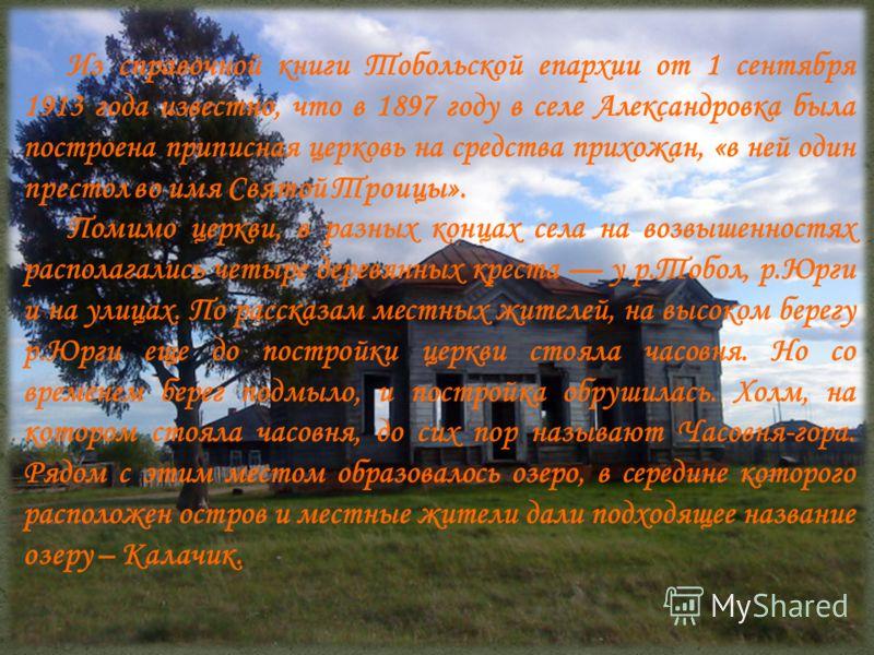 Из справочной книги Тобольской епархии от 1 сентября 1913 года известно, что в 1897 году в селе Александровка была построена приписная церковь на средства прихожан, «в ней один престол во имя Святой Троицы». Помимо церкви, в разных концах села на воз