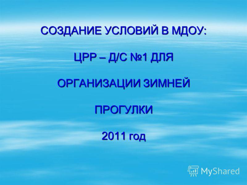 СОЗДАНИЕ УСЛОВИЙ В МДОУ: ЦРР – Д/С 1 ДЛЯ ОРГАНИЗАЦИИ ЗИМНЕЙ ПРОГУЛКИ 2011 год