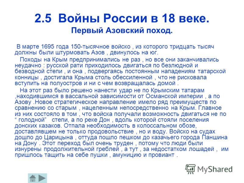 2.5 Войны России в 18 веке. Первый Азовский поход. В марте 1695 года 150-тысячное войско, из которого тридцать тысяч должны были штурмовать Азов, двинулось на юг. Походы на Крым предпринимались не раз, но все они заканчивались неудачно : русской рати