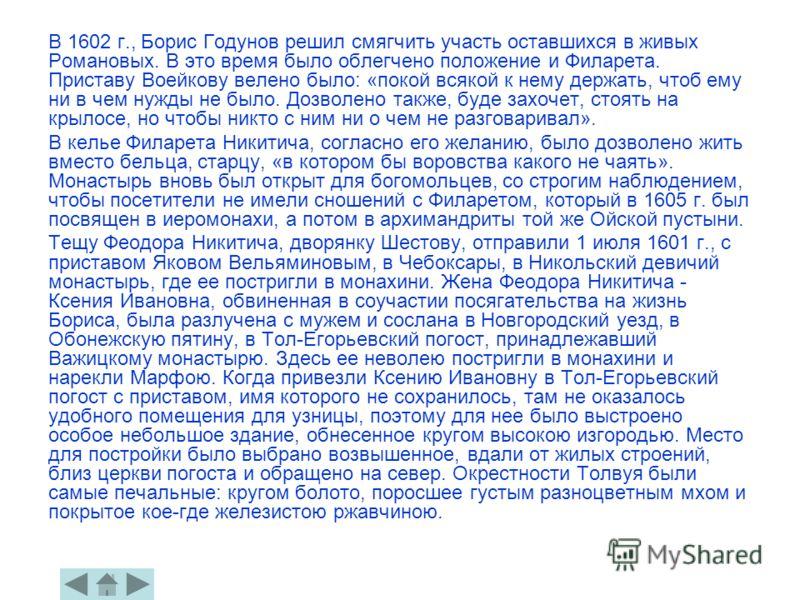 В 1602 г., Борис Годунов решил смягчить участь оставшихся в живых Романовых. В это время было облегчено положение и Филарета. Приставу Воейкову велено было: «покой всякой к нему держать, чтоб ему ни в чем нужды не было. Дозволено также, буде захочет,