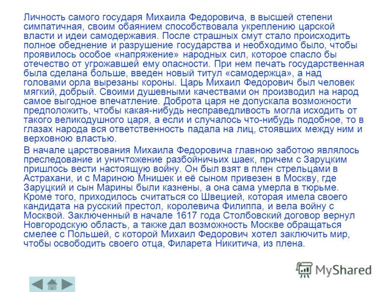Личность самого государя Михаила Федоровича, в высшей степени симпатичная, своим обаянием способствовала укреплению царской власти и идеи самодержавия. После страшных смут стало происходить полное обеднение и разрушение государства и необходимо было,