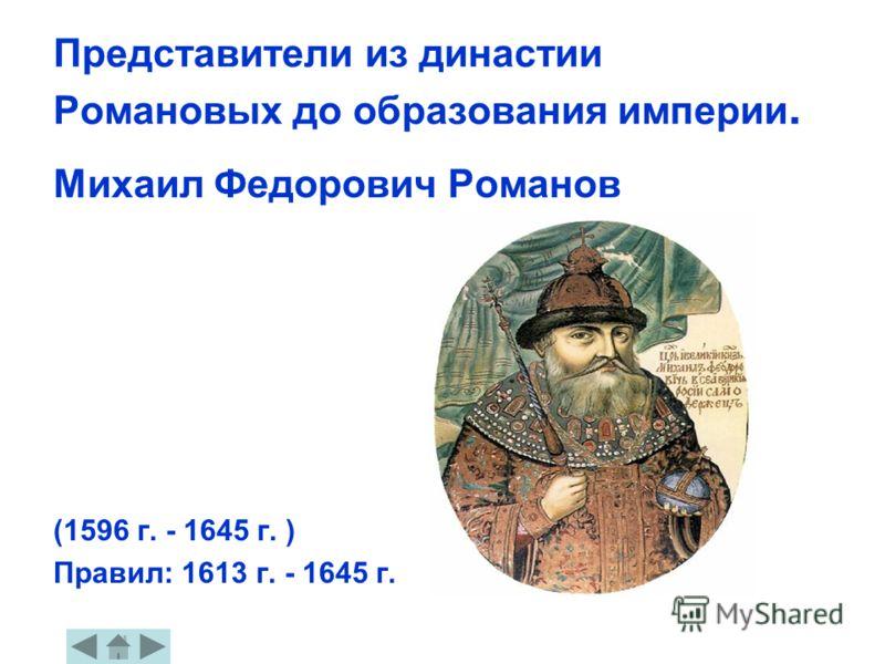 Представители из династии Романовых до образования империи. Михаил Федорович Романов (1596 г. - 1645 г. ) Правил: 1613 г. - 1645 г.