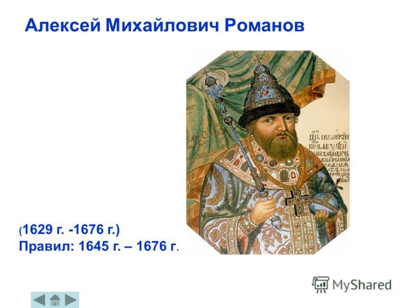 Алексей Михайлович Романов ( 1629 г. -1676 г.) Правил: 1645 г. – 1676 г.