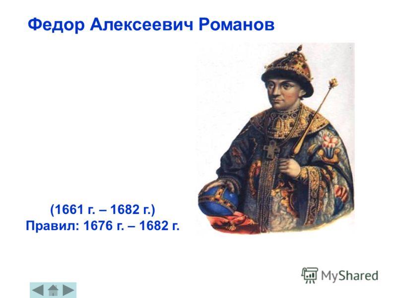 Федор Алексеевич Романов (1661 г. – 1682 г.) Правил: 1676 г. – 1682 г.