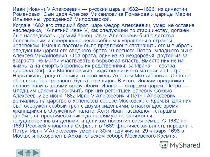 Иван (Иоанн) V Алексеевич русский царь в 16821696, из династии Романовых. Сын царя Алексея Михайловича Романова и царицы Марии Ильиничны, урожденной Милославской. Когда в 1682 его старший брат, царь Федор Алексеевич, умер, не оставив наследника, 16-л