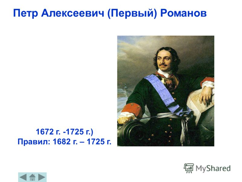Петр Алексеевич (Первый) Романов 1672 г. -1725 г.) Правил: 1682 г. – 1725 г.