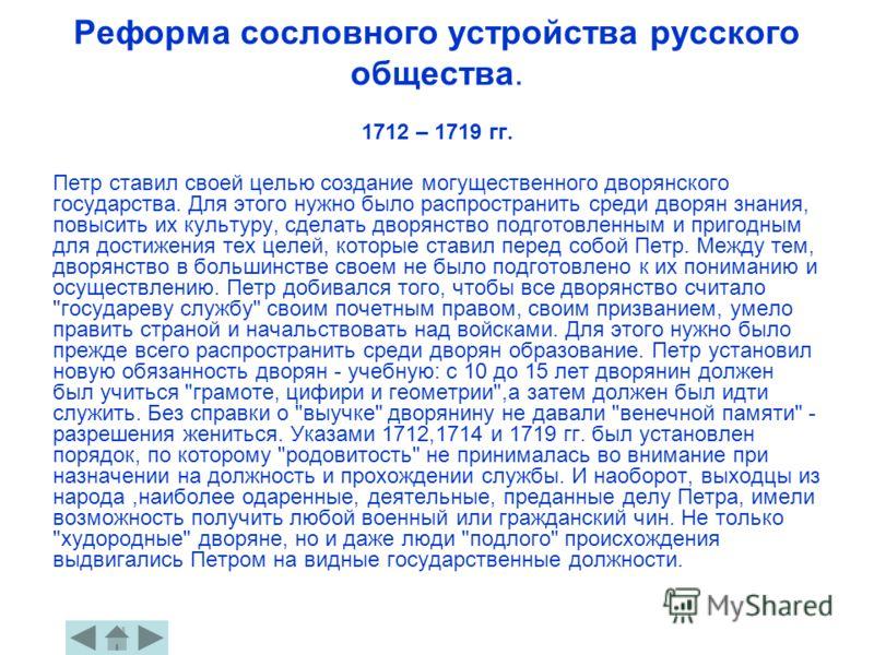 Реформа сословного устройства русского общества. 1712 – 1719 гг. Петр ставил своей целью создание могущественного дворянского государства. Для этого нужно было распространить среди дворян знания, повысить их культуру, сделать дворянство подготовленны