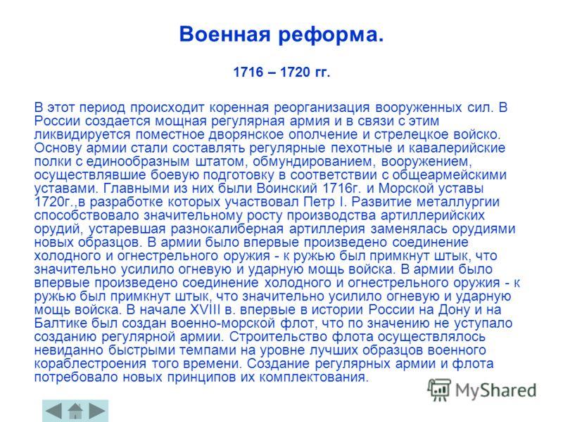 Военная реформа. 1716 – 1720 гг. В этот период происходит коренная реорганизация вооруженных сил. В России создается мощная регулярная армия и в связи с этим ликвидируется поместное дворянское ополчение и стрелецкое войско. Основу армии стали составл