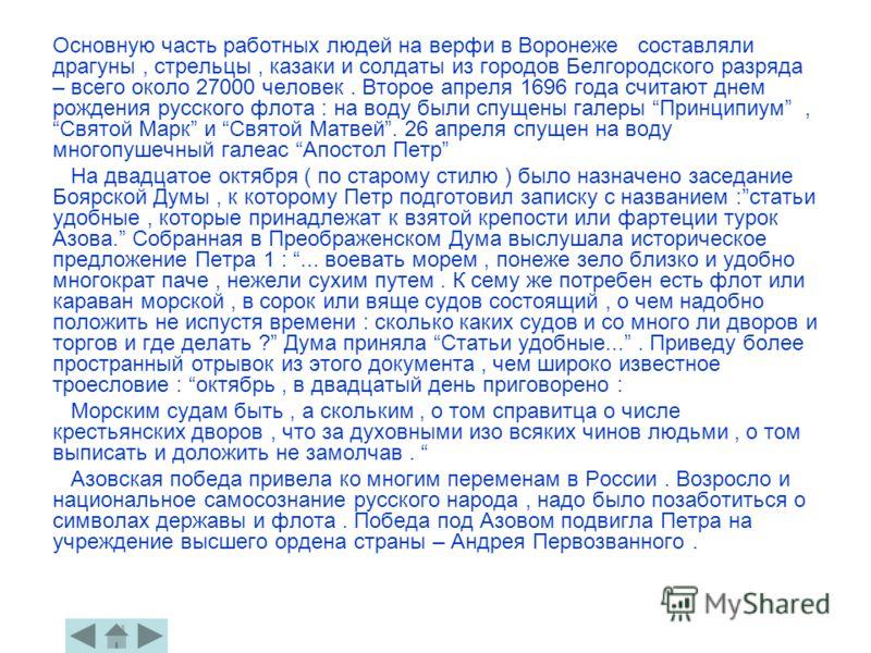 Основную часть работных людей на верфи в Воронеже составляли драгуны, стрельцы, казаки и солдаты из городов Белгородского разряда – всего около 27000 человек. Второе апреля 1696 года считают днем рождения русского флота : на воду были спущены галеры