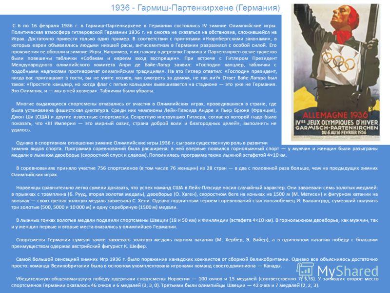 1936 - Гармиш-Партенкирхене (Германия) С 6 по 16 февраля 1936 г. в Гармиш-Партенкирхене в Германии состоялись IV зимние Олимпийские игры. Политическая атмосфера гитлеровской Германии 1936 г. не смогла не сказаться на обстановке, сложившейся на Играх.