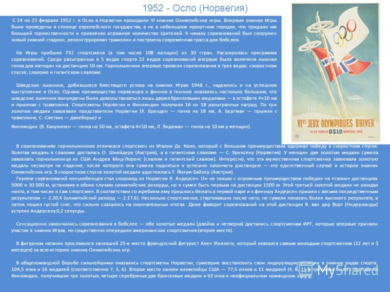 1952 - Осло (Норвегия) С 14 по 25 февраля 1952 г. в Осло в Норвегии проходили VI зимние Олимпийские игры. Впервые зимние Игры были проведены в столице европейского государства, а не в небольшом курортном городке, что придало им большей торжественност