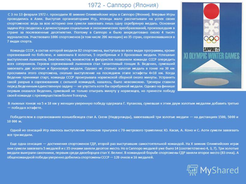 1972 - Саппоро (Япония) С 3 по 13 февраля 1972 г. проходили XI зимние Олимпийские игры в Саппоро (Япония). Впервые Игры проводились в Азии. Выступая организаторами Игр, японцы мало рассчитывали на успех своих спортсменов: ведь за всю историю они суме