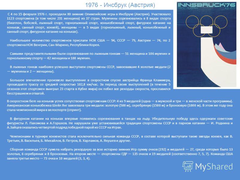1976 - Инсбрук (Австрия) С 4 по 15 февраля 1976 г. проходили XII зимние Олимпийские игры в Инсбруке (Австрия). Участвовало 1123 спортсмена (в том числе 231 женщина) из 37 стран. Мужчины соревновались в 8 видах спорта (биатлон, бобслей, лыжный спорт,