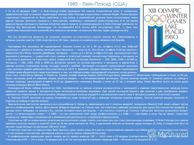 1980 - Лейк-Плэсид (США) С 13 по 24 февраля 1980 г. в Лейк-Плэсид (США) проходили XIII зимние Олимпийские игры. К сожалению, правительство США не оказало надлежащей помощи Лейк-Плэсиду в подготовке к зимним Играм. Реконструкция спортивных сооружений