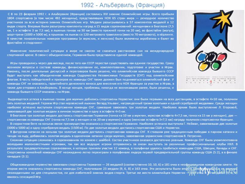 1992 - Альбервиль (Франция) С 8 по 23 февраля 1992 г. в Альбервиле (Франция) состоялись XVI зимние Олимпийские игры. Всего прибыли 1804 спортсмена (в том числе 492 женщины), представлявших НОК 65 стран мира рекордное количество участников за всю исто