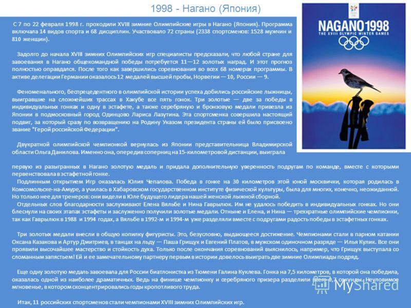 1998 - Нагано (Япония) С 7 по 22 февраля 1998 г. проходили XVIII зимние Олимпийские игры в Нагано (Япония). Программа включала 14 видов спорта и 68 дисциплин. Участвовало 72 страны (2338 спортсменов: 1528 мужчин и 810 женщин). Задолго до начала XVIII