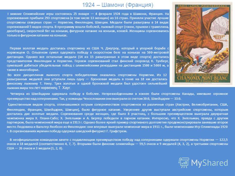1924 – Шамони (Франция) I зимние Олимпийские игры состоялись 25 января 4 февраля 1924 года в Шамони, Франция. На соревнования прибыли 293 спортсмена (в том числе 13 женщин) из 16 стран. Приняли участие лучшие спортсмены северных стран Норвегии, Финля