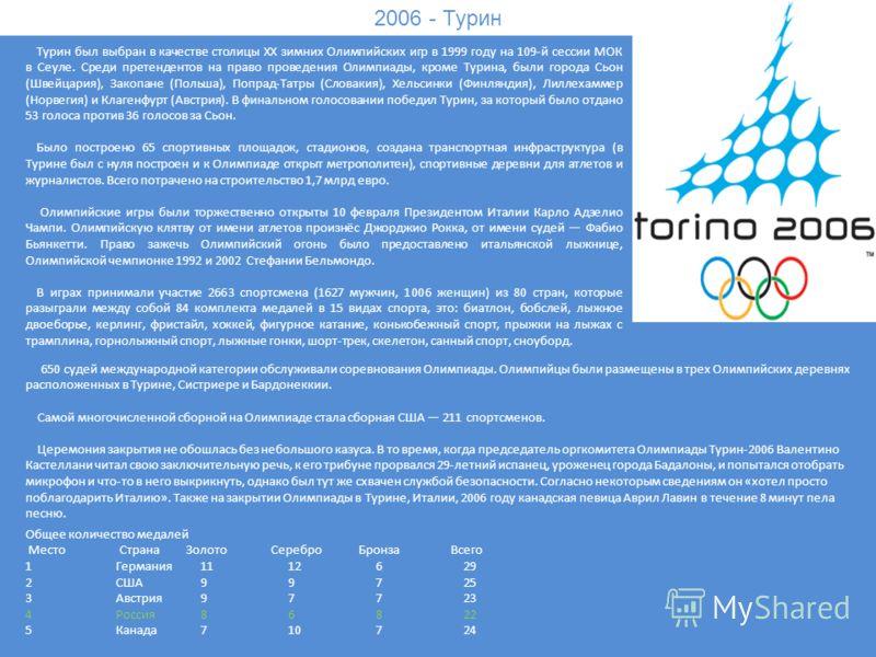 2006 - Турин Турин был выбран в качестве столицы XX зимних Олимпийских игр в 1999 году на 109-й сессии МОК в Сеуле. Среди претендентов на право проведения Олимпиады, кроме Турина, были города Сьон (Швейцария), Закопане (Польша), Попрад-Татры (Словаки