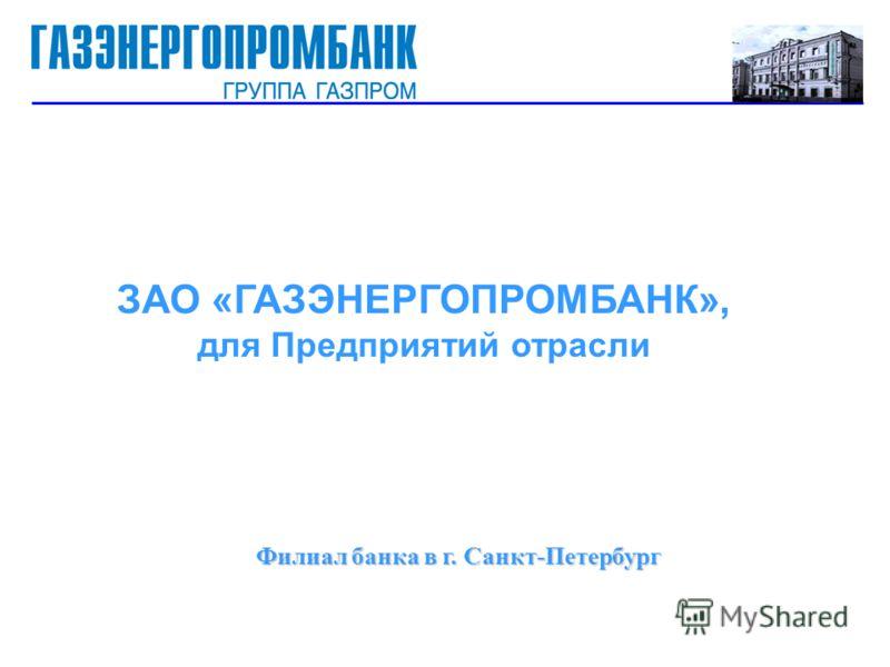Филиал банка в г. Санкт-Петербург Филиал банка в г. Санкт-Петербург ЗАО «ГАЗЭНЕРГОПРОМБАНК», для Предприятий отрасли