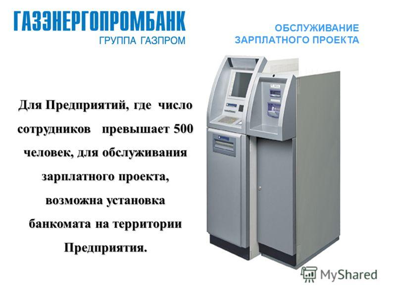 Для Предприятий, где число сотрудников превышает 500 человек, для обслуживания зарплатного проекта, возможна установка банкомата на территории Предприятия. ОБСЛУЖИВАНИЕ ЗАРПЛАТНОГО ПРОЕКТА