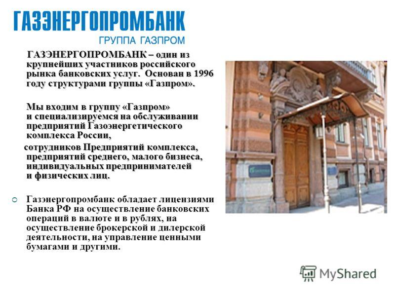ГАЗЭНЕРГОПРОМБАНК – один из крупнейших участников российского рынка банковских услуг. Основан в 1996 году структурами группы «Газпром». Мы входим в группу «Газпром» и специализируемся на обслуживании предприятий Газоэнергетического комплекса России,