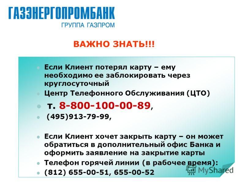 ВАЖНО ЗНАТЬ!!! Если Клиент потерял карту – ему необходимо ее заблокировать через круглосуточный Центр Телефонного Обслуживания (ЦТО) т. 8-800-100-00-89, (495)913-79-99, Если Клиент хочет закрыть карту – он может обратиться в дополнительный офис Банка