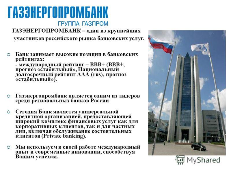 Банк занимает высокие позиции в банковских рейтингах: - международный рейтинг – ВВВ+ (BBB+, прогноз «стабильный», Национальный долгосрочный рейтинг AAA (rus), прогноз «стабильный»). Газэнергопромбанк является одним из лидеров среди региональных банко
