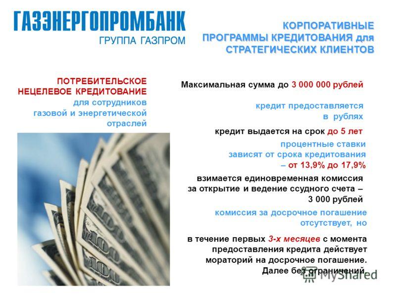 ПОТРЕБИТЕЛЬСКОЕ НЕЦЕЛЕВОЕ КРЕДИТОВАНИЕ для сотрудников газовой и энергетической отраслей Максимальная сумма до 3 000 000 рублей кредит предоставляется в рублях кредит выдается на срок до 5 лет процентные ставки зависят от срока кредитования – от 13,9