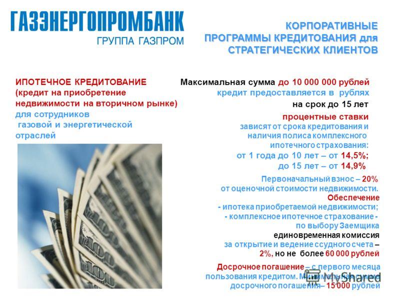 ИПОТЕЧНОЕ КРЕДИТОВАНИЕ (кредит на приобретение недвижимости на вторичном рынке) для сотрудников газовой и энергетической отраслей Максимальная сумма до 10 000 000 рублей кредит предоставляется в рублях на срок до 15 лет процентные ставки зависят от с