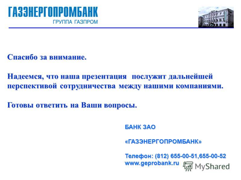 Спасибо за внимание. Надеемся, что наша презентация послужит дальнейшей перспективой сотрудничества между нашими компаниями. Готовы ответить на Ваши вопросы. БАНК ЗАО «ГАЗЭНЕРГОПРОМБАНК» Телефон: (812) 655-00-51,655-00-52 www.geprobank.ru
