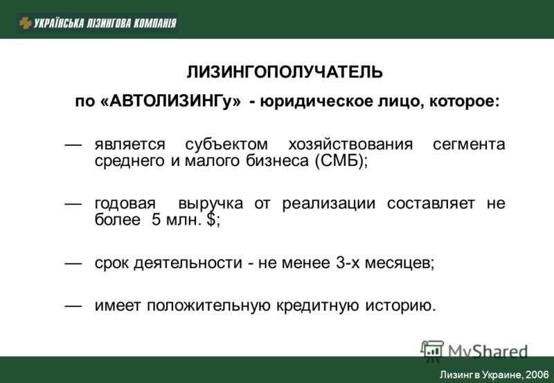 Лизинг в Украине, 2006 ЛИЗИНГОПОЛУЧАТЕЛЬ по «АВТОЛИЗИНГу» - юридическое лицо, которое: является субъектом хозяйствования сегмента среднего и малого бизнеса (СМБ); годовая выручка от реализации составляет не более 5 млн. $; срок деятельности - не мене