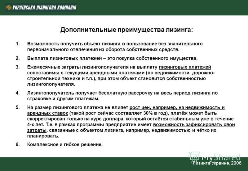 Лизинг в Украине, 2006 Дополнительные преимущества лизинга: 1.Возможность получить объект лизинга в пользование без значительного первоначального отвлечения из оборота собственных средств. 2.Выплата лизинговых платежей – это покупка собственного имущ